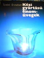 Kézi gyártású finom üvegek--Szabó Erzsébet Munkácsi díjas üveg iparművész könyve