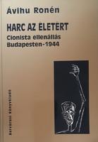 ÁVIHU RONÉN : HARC AZ ÉLETÉRT  -  CIONISTA ELLENÁLLÁS BUDAPESTEN  1944  -  JUDAIKA