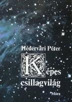 Hédervári Péter Képes csillagvilág  Ez a könyv nem a csillagászat tudományának fejlődését mutatja be